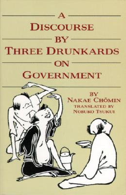 A Discourse by Three Drunkards on Government By Nakae, Chomin